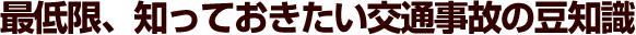 松戸市交通事故治療、交通事故に遭ったら?「最低限、知っておきたい交通事故の豆知識」